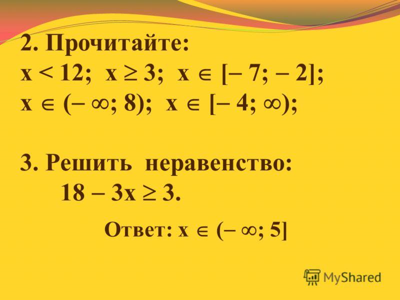 2. Прочитайте: х < 12; х 3; х [ 7; 2]; х ( ; 8); х [ 4; ); 3. Решить неравенство: 18 3х 3. Ответ: х ( ; 5]