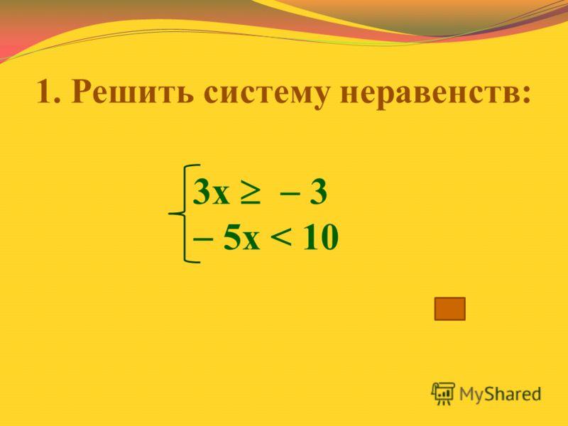 1. Решить систему неравенств: 3х 3 5х < 10