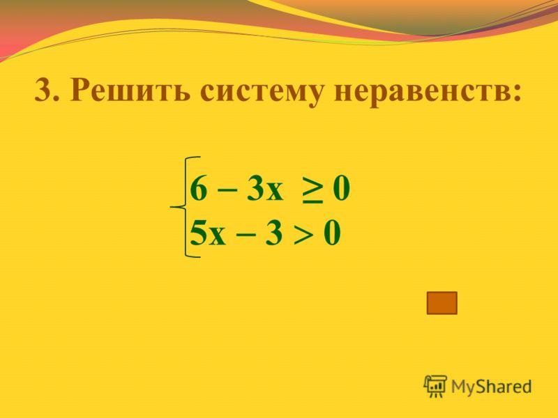 3. Решить систему неравенств: 6 3х 0 5х 3 0