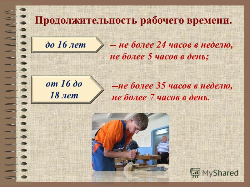 Продолжительность рабочего времени. до 16 лет от 16 до 18 лет -- не более 24 часов в неделю, не более 5 часов в день; --не более 35 часов в неделю, не более 7 часов в день.