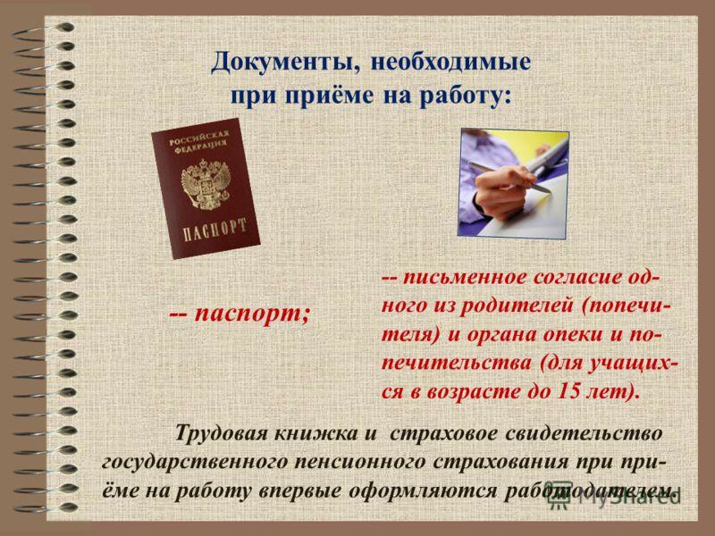 Документы, необходимые при приёме на работу: -- паспорт; -- письменное согласие од- ного из родителей (попечи- теля) и органа опеки и по- печительства (для учащих- ся в возрасте до 15 лет). Трудовая книжка и страховое свидетельство государственного п
