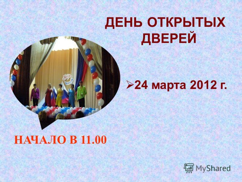 ДЕНЬ ОТКРЫТЫХ ДВЕРЕЙ 24 марта 2012 г. НАЧАЛО В 11.00