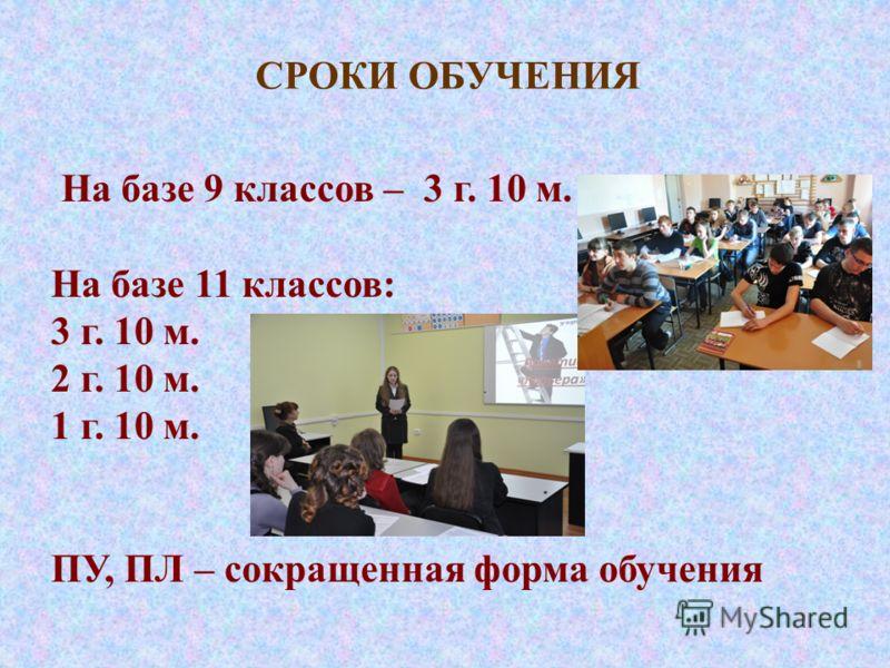 СРОКИ ОБУЧЕНИЯ На базе 9 классов – 3 г. 10 м. На базе 11 классов: 3 г. 10 м. 2 г. 10 м. 1 г. 10 м. ПУ, ПЛ – сокращенная форма обучения