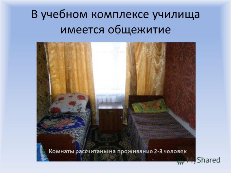 В учебном комплексе училища имеется общежитие Комнаты рассчитаны на проживание 2-3 человек