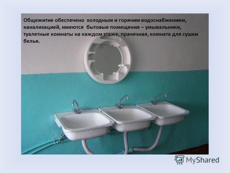 Общежитие обеспечено холодным и горячим водоснабжением, канализацией, имеются бытовые помещения – умывальники, туалетные комнаты на каждом этаже, прачечная, комната для сушки белья.