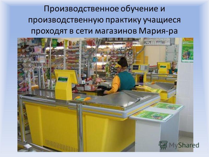Производственное обучение и производственную практику учащиеся проходят в сети магазинов Мария-ра