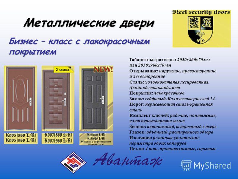 Металлические двери Бизнес – класс с лакокрасочным покрытием Габаритные размеры: 2050х860х70 мм или 2050х960х70 мм Открывание: наружное, правосторонние и левосторонние Сталь: холоднокатаная легированная. Двойной стальной лист Покрытие: лакокрасочное