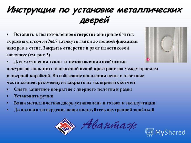 Инструкция по установке металлических дверей Вставить в подготовленное отверстие анкерные болты, торцевым ключом 17 затянуть гайки до полной фиксации анкеров в стене. Закрыть отверстие в раме пластиковой заглушке (см. рис.3) Для улучшения тепло- и зв