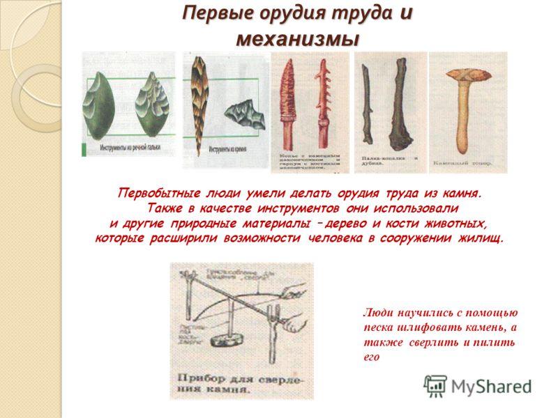 Первые орудия труда и механизмы Первобытные люди умели делать орудия труда из камня. Также в качестве инструментов они использовали и другие природные материалы – дерево и кости животных, которые расширили возможности человека в сооружении жилищ. Люд