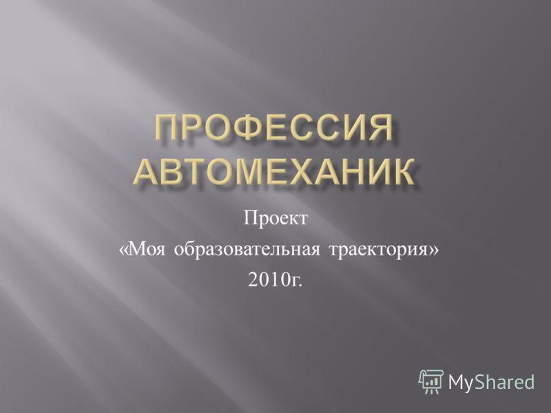 Проект « Моя образовательная траектория » 2010 г.