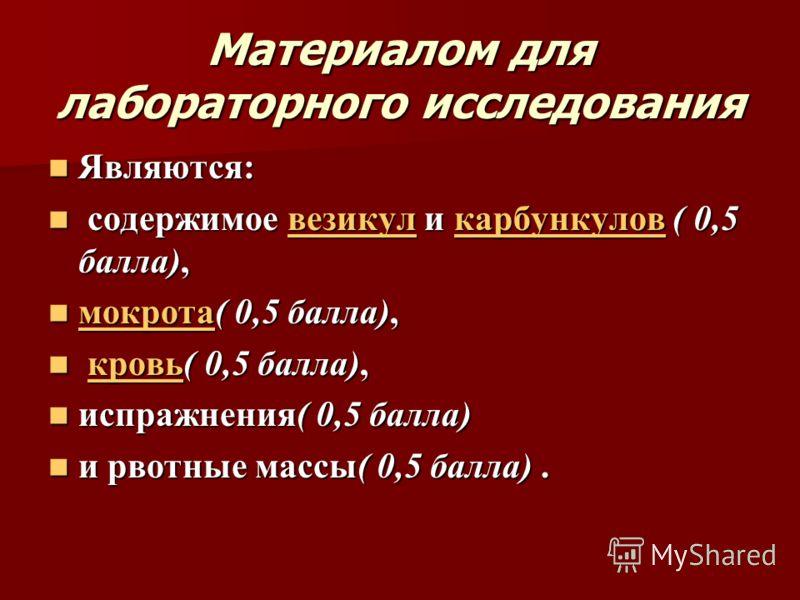 Материалом для лабораторного исследования Являются: Являются: содержимое везикул и карбункулов ( 0,5 балла), содержимое везикул и карбункулов ( 0,5 балла),везикулкарбункуловвезикулкарбункулов мокрота( 0,5 балла), мокрота( 0,5 балла), мокрота кровь( 0