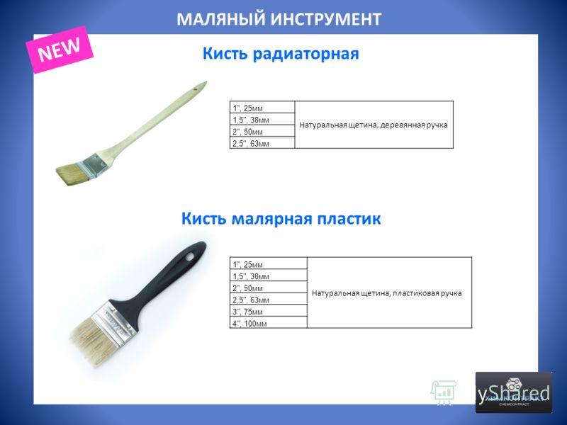 МАЛЯНЫЙ ИНСТРУМЕНТ Кисть радиаторная 1, 25мм Натуральная щетина, деревянная ручка 1,5, 38мм 2, 50мм 2,5, 63мм Кисть малярная пластик 1, 25мм Натуральная щетина, пластиковая ручка 1,5, 38мм 2, 50мм 2,5, 63мм 3, 75мм 4, 100мм NEW