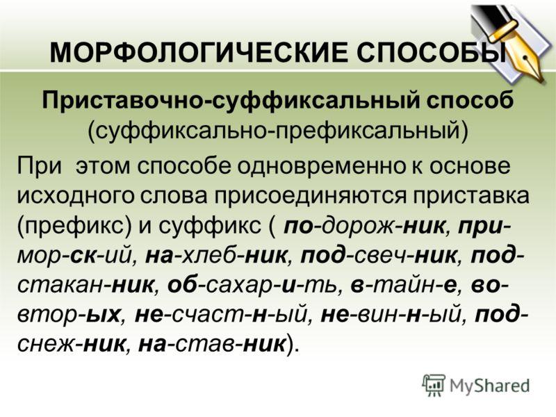 МОРФОЛОГИЧЕСКИЕ СПОСОБЫ Приставочно-суффиксальный способ (суффиксально-префиксальный) При этом способе одновременно к основе исходного слова присоединяются приставка (префикс) и суффикс ( по-дорож-ник, при- мор-ск-ий, на-хлеб-ник, под-свеч-ник, под-