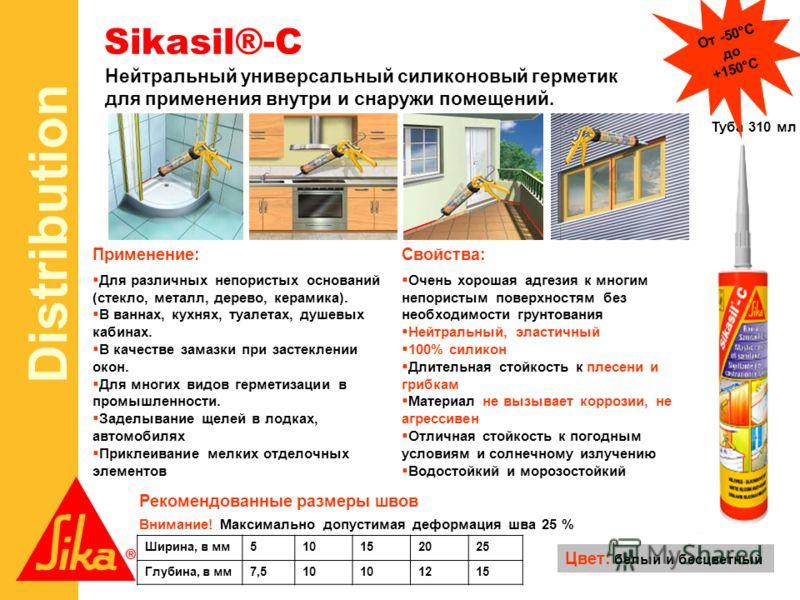 Distribution Sikasil®-C Нейтральный универсальный силиконовый герметик для применения внутри и снаружи помещений. Туба 310 мл От -50°С до +150°С Ширина, в мм510152025 Глубина, в мм7,510 1215 Рекомендованные размеры швов Цвет: белый и бесцветный Для р