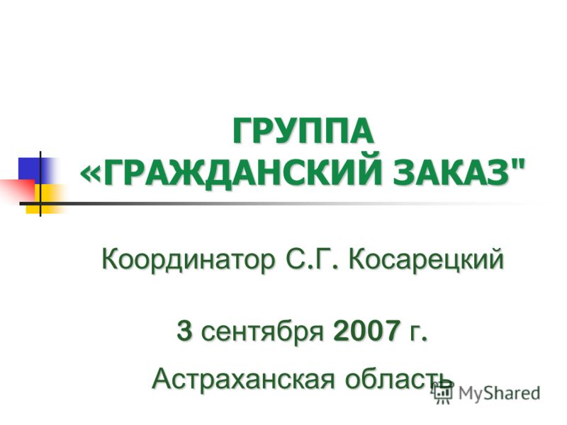 ГРУППА «ГРАЖДАНСКИЙ ЗАКАЗ Координатор С. Г. Косарецкий 3 сентября 2007 г. Астраханская область