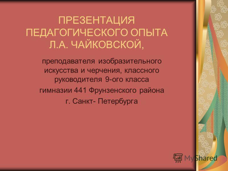 ПРЕЗЕНТАЦИЯ ПЕДАГОГИЧЕСКОГО ОПЫТА Л.А. ЧАЙКОВСКОЙ, преподавателя изобразительного искусства и черчения, классного руководителя 9-ого класса гимназии 441 Фрунзенского района г. Санкт- Петербурга