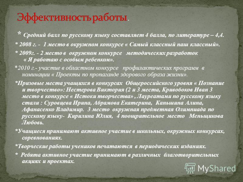 * Средний балл по русскому языку составляет 4 балла, по литературе – 4,4. * 2008 г. - 1 место в окружном конкурсе « Самый классный наш классный». * 2009г. - 2 место в окружном конкурсе методических разработок « Я работаю с особым ребенком». *2010 г.-