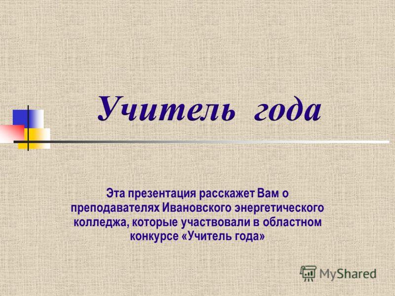 Эта презентация расскажет Вам о преподавателях Ивановского энергетического колледжа, которые участвовали в областном конкурсе «Учитель года»