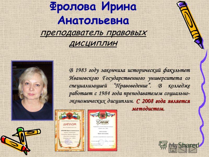Фролова Ирина Анатольевна преподаватель правовых дисциплин С 2008 года является методистом. В 1983 году закончила исторический факультет Ивановского Государственного университета со специализацией Правоведение. В колледже работает с 1984 года препода