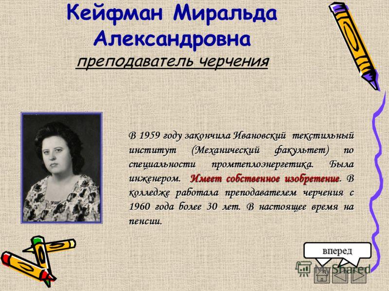 Кейфман Миральда Александровна преподаватель черчения В 1959 году закончила Ивановский текстильный институт (Механический факультет) по специальности промтеплоэнергетика. Была инженером. Имеет собственное изобретение. В колледже работала преподавател