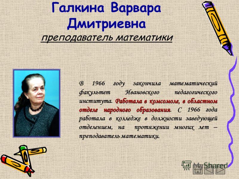 Галкина Варвара Дмитриевна преподаватель математики. Работала в комсомоле, в областном отделе народного образования В 1966 году закончила математический факультет Ивановского педагогического института. Работала в комсомоле, в областном отделе народно
