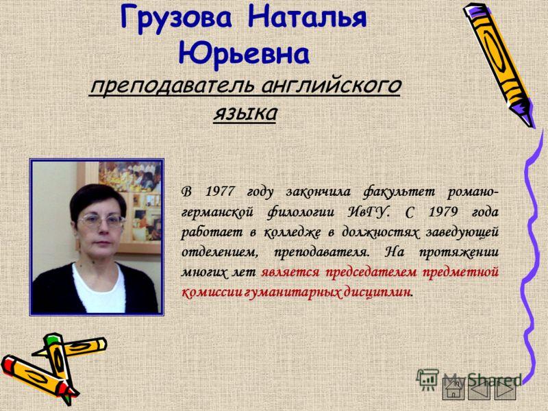 Грузова Наталья Юрьевна преподаватель английского языка является председателем предметной комиссии гуманитарных дисциплин В 1977 году закончила факультет романо- германской филологии ИвГУ. С 1979 года работает в колледже в должностях заведующей отдел