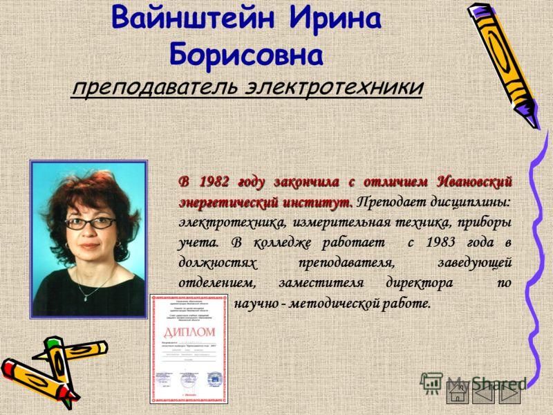 Вайнштейн Ирина Борисовна преподаватель электротехники В 1982 году закончила с отличием Ивановский энергетический институт. В 1982 году закончила с отличием Ивановский энергетический институт. Преподает дисциплины: электротехника, измерительная техни