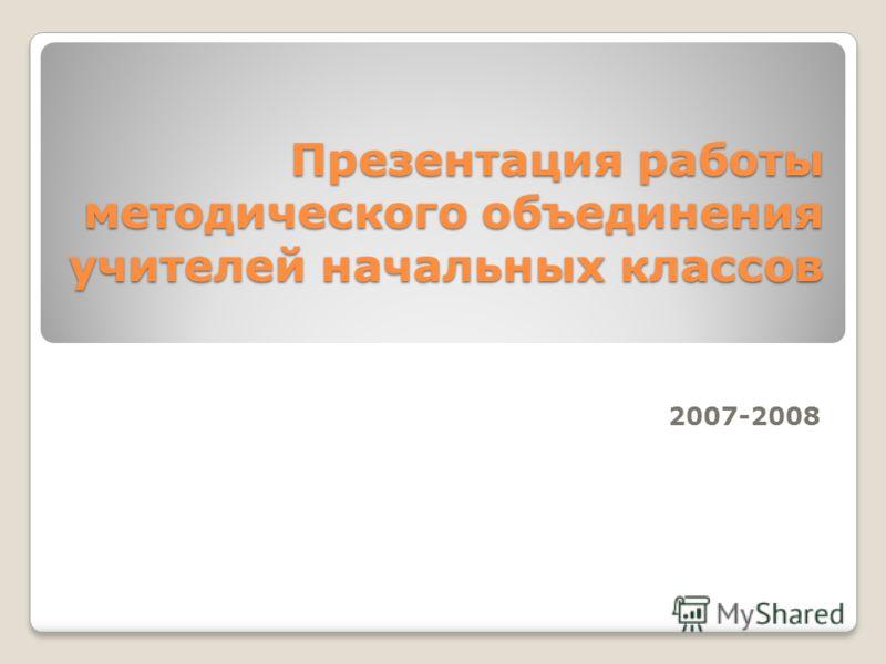 Презентация работы методического объединения учителей начальных классов 2007-2008