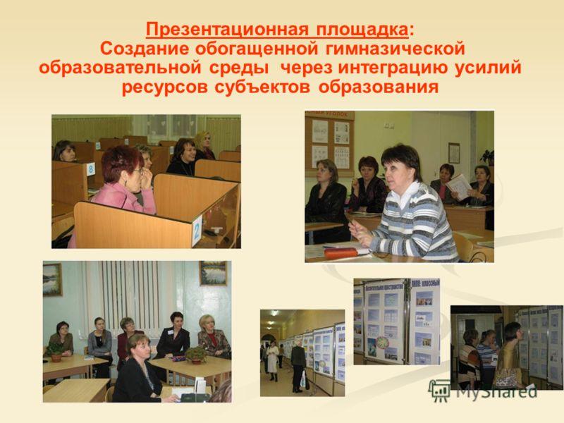 Презентационная площадка: Создание обогащенной гимназической образовательной среды через интеграцию усилий ресурсов субъектов образования
