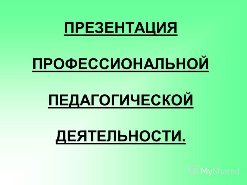 ПРЕЗЕНТАЦИЯ ПРОФЕССИОНАЛЬНОЙ ПЕДАГОГИЧЕСКОЙ ДЕЯТЕЛЬНОСТИ.