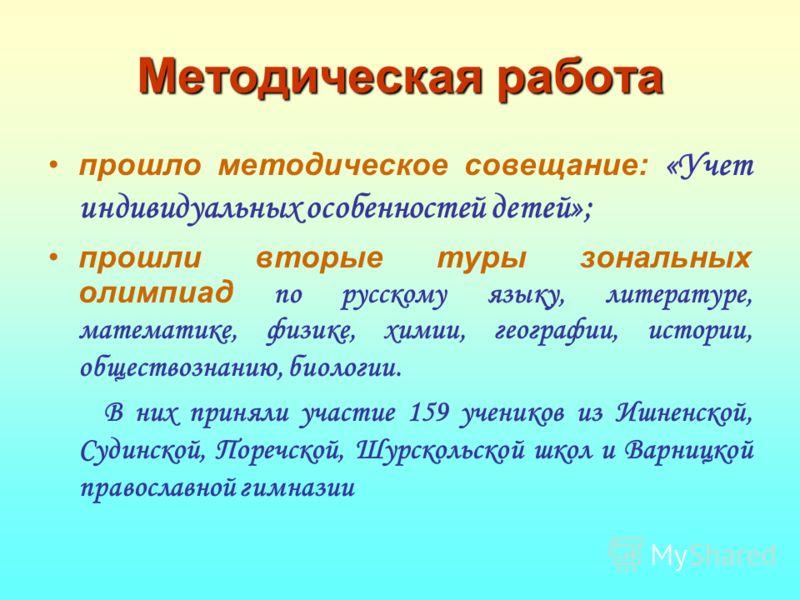Методическая работа прошло методическое совещание: «Учет индивидуальных особенностей детей»; прошли вторые туры зональных олимпиад по русскому языку, литературе, математике, физике, химии, географии, истории, обществознанию, биологии. В них приняли у