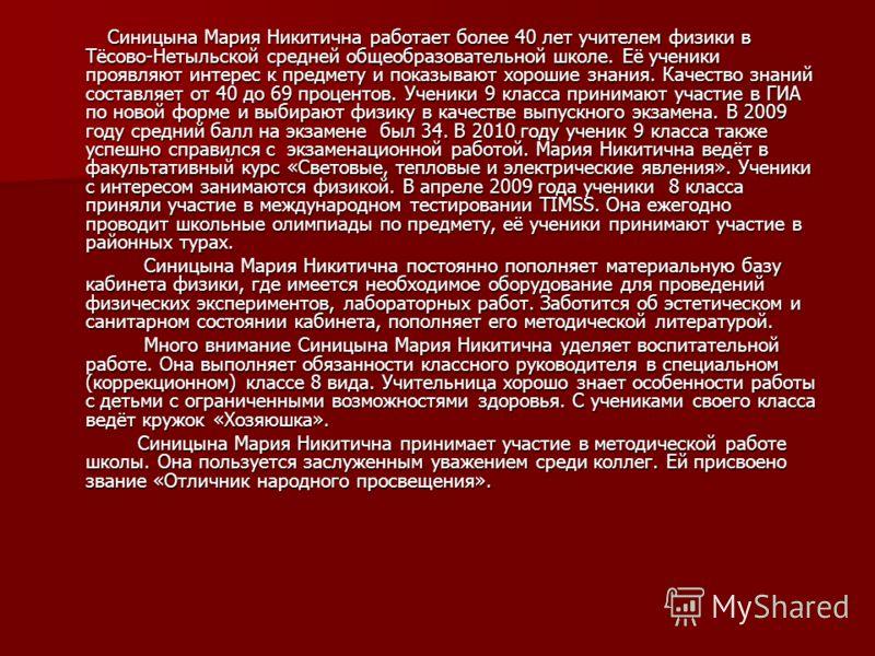 Синицына Мария Никитична работает более 40 лет учителем физики в Тёсово-Нетыльской средней общеобразовательной школе. Её ученики проявляют интерес к предмету и показывают хорошие знания. Качество знаний составляет от 40 до 69 процентов. Ученики 9 кла