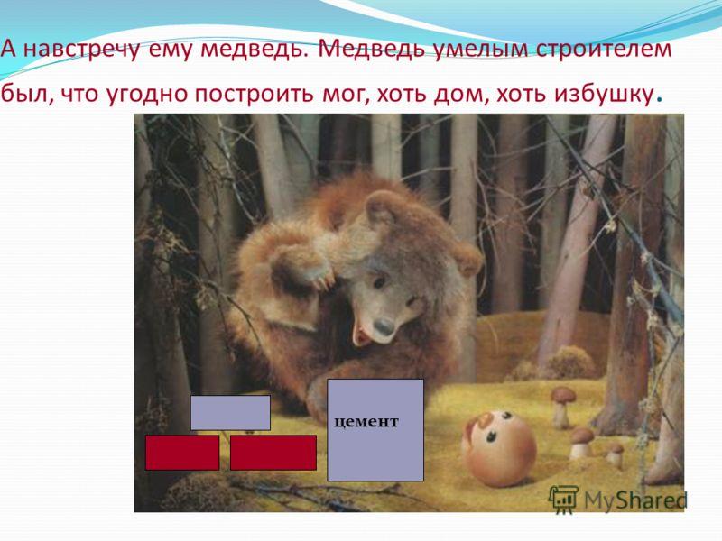 А навстречу ему медведь. Медведь умелым строителем был, что угодно построить мог, хоть дом, хоть избушку. цемент