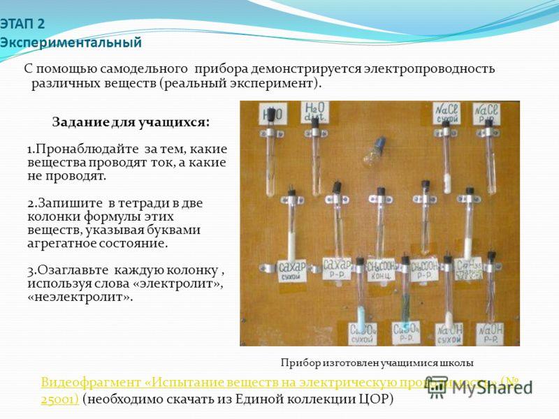 ЭТАП 2 Экспериментальный С помощью самодельного прибора демонстрируется электропроводность различных веществ (реальный эксперимент). Видеофрагмент «Испытание веществ на электрическую проводимость» ( 25001)Видеофрагмент «Испытание веществ на электриче