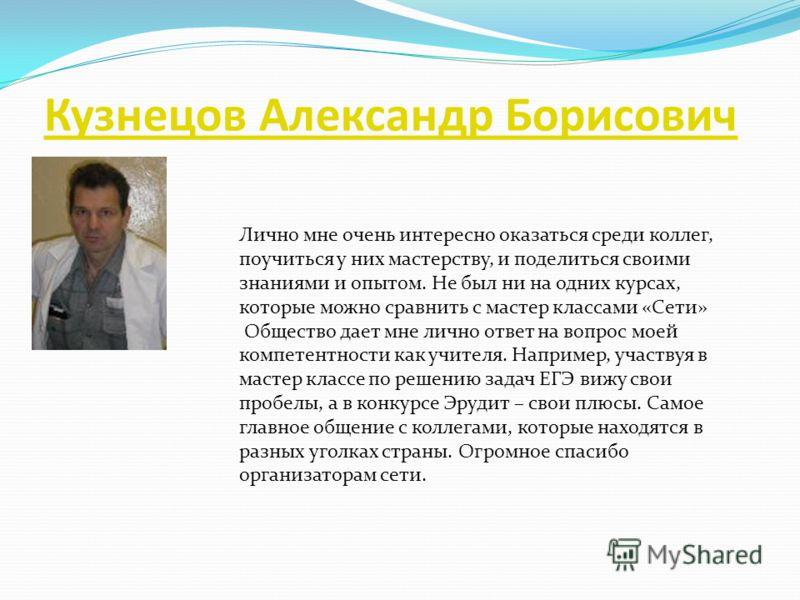 Кузнецов Александр Борисович Лично мне очень интересно оказаться среди коллег, поучиться у них мастерству, и поделиться своими знаниями и опытом. Не был ни на одних курсах, которые можно сравнить с мастер классами «Сети» Общество дает мне лично ответ