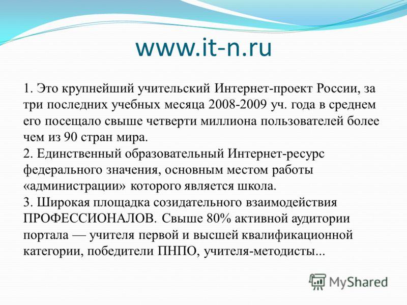 www.it-n.ru 1. Это крупнейший учительский Интернет-проект России, за три последних учебных месяца 2008-2009 уч. года в среднем его посещало свыше четверти миллиона пользователей более чем из 90 стран мира. 2. Единственный образовательный Интернет-рес