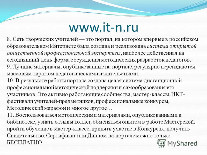www.it-n.ru 8. Сеть творческих учителей это портал, на котором впервые в российском образовательном Интернете была создана и реализована система открытой общественной профессиональной экспертизы, наиболее действенная на сегодняшний день форма обсужде