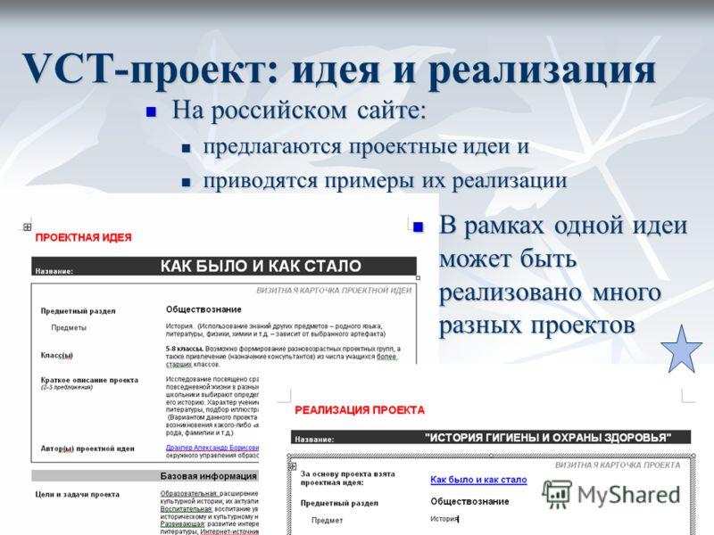 VCT-проект: идея и реализация На российском сайте: На российском сайте: предлагаются проектные идеи и предлагаются проектные идеи и приводятся примеры их реализации приводятся примеры их реализации В рамках одной идеи может быть реализовано много раз