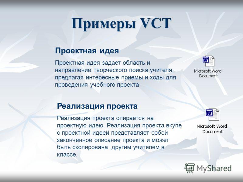 Примеры VCT Проектная идея Проектная идея задает область и направление творческого поиска учителя, предлагая интересные приемы и ходы для проведения учебного проекта Реализация проекта Реализация проекта опирается на проектную идею. Реализация проект