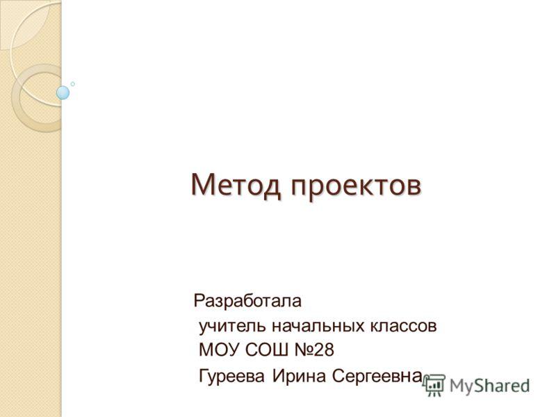 Метод проектов Разработала учитель начальных классов МОУ СОШ 28 Гуреева Ирина Сергеев на