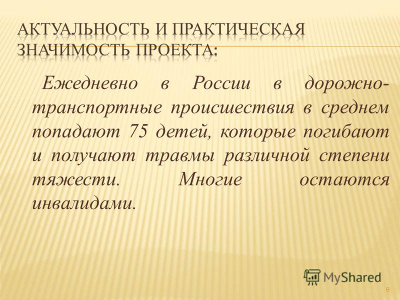 9 Ежедневно в России в дорожно- транспортные происшествия в среднем попадают 75 детей, которые погибают и получают травмы различной степени тяжести. Многие остаются инвалидами.