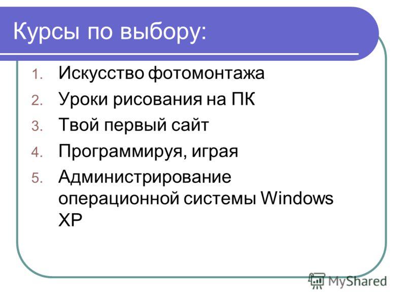 Курсы по выбору: 1. Искусство фотомонтажа 2. Уроки рисования на ПК 3. Твой первый сайт 4. Программируя, играя 5. Администрирование операционной системы Windows XP