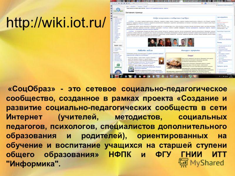 http://wiki.iot.ru/ «СоцОбраз» - это сетевое социально-педагогическое сообщество, созданное в рамках проекта «Создание и развитие социально-педагогических сообществ в сети Интернет (учителей, методистов, социальных педагогов, психологов, специалистов