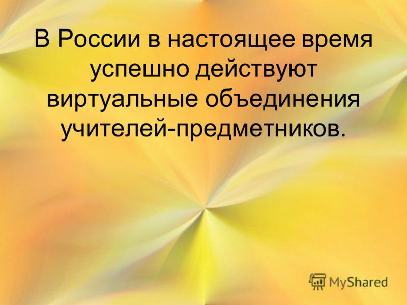 В России в настоящее время успешно действуют виртуальные объединения учителей-предметников.