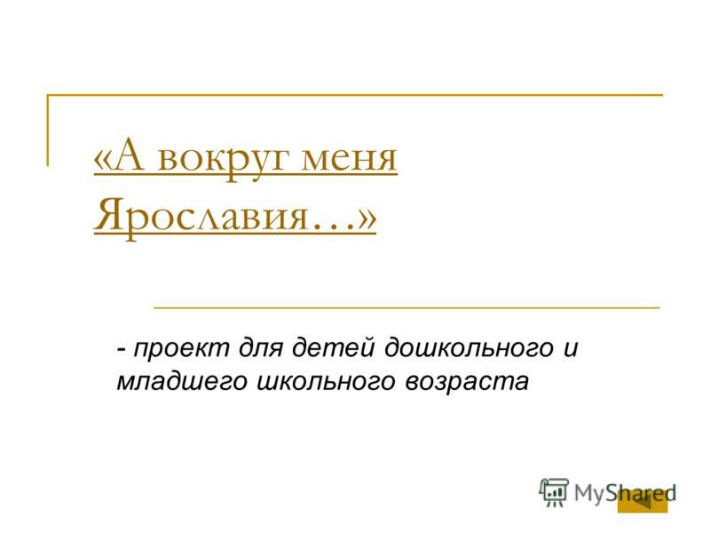 «А вокруг меня Ярославия…» - проект для детей дошкольного и младшего школьного возраста