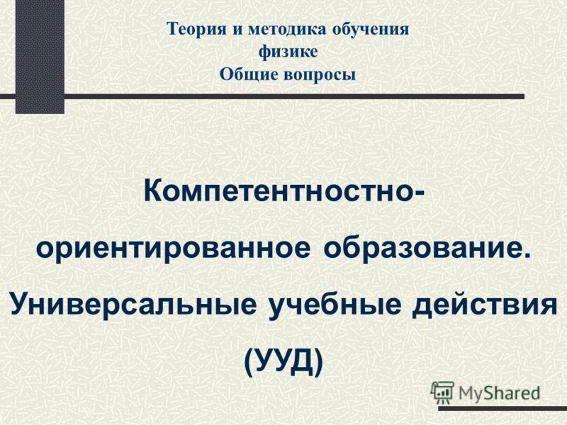 Компетентностно- ориентированное образование. Универсальные учебные действия (УУД) Теория и методика обучения физике Общие вопросы