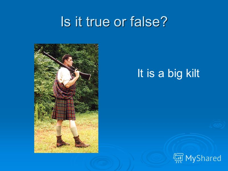 Is it true or false? It is a big kilt