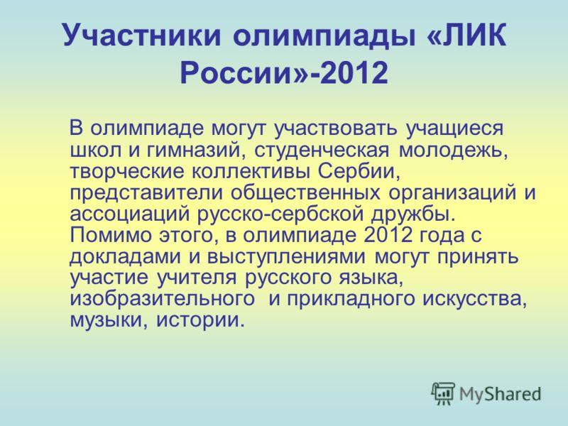 Участники олимпиады «ЛИК России»-2012 В олимпиаде могут участвовать учащиеся школ и гимназий, студенческая молодежь, творческие коллективы Сербии, представители общественных организаций и ассоциаций русско-сербской дружбы. Помимо этого, в олимпиаде 2