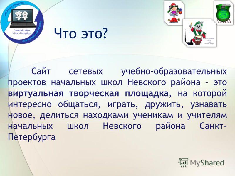 Что это? Сайт сетевых учебно-образовательных проектов начальных школ Невского района – это виртуальная творческая площадка, на которой интересно общаться, играть, дружить, узнавать новое, делиться находками ученикам и учителям начальных школ Невского