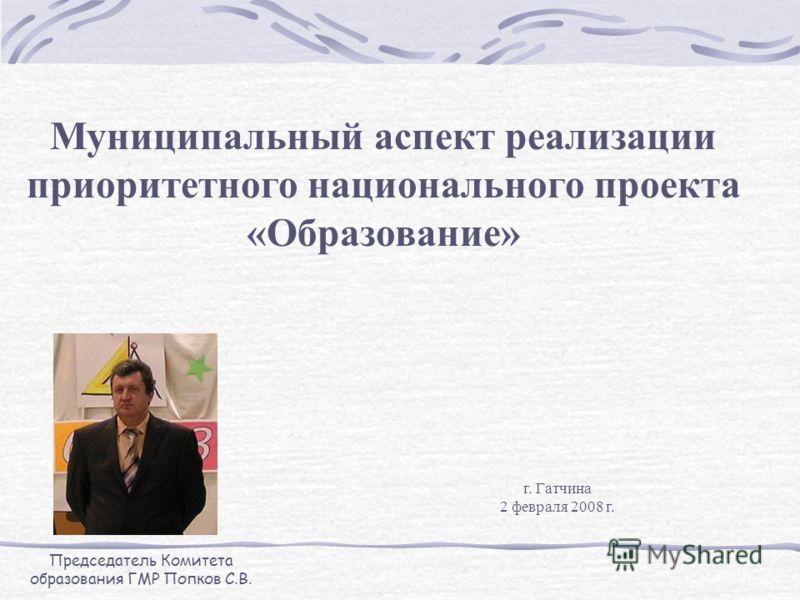 Муниципальный аспект реализации приоритетного национального проекта «Образование» Председатель Комитета образования ГМР Попков С.В. г. Гатчина 2 февраля 2008 г.